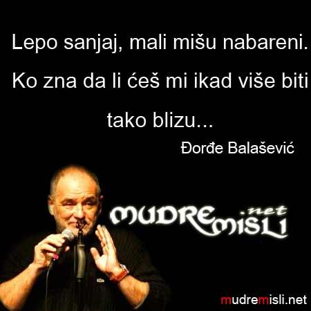 Lepo sanjaj, mali mišu nabareni. Ko zna da li ćeš mi ikad više biti tako blizu... Đorđe Balašević